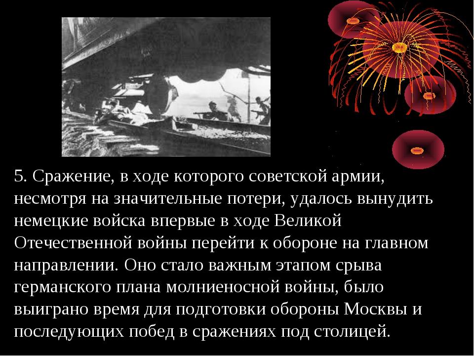 5. Сражение, в ходе которого советской армии, несмотря на значительные потери...