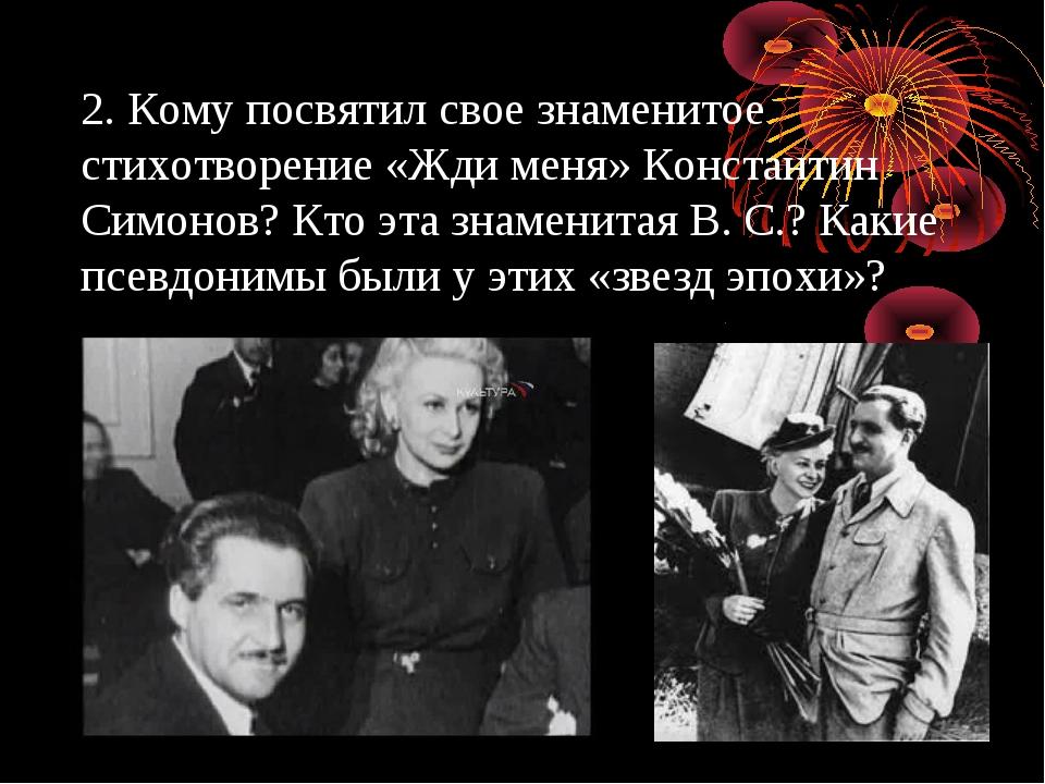 2. Кому посвятил свое знаменитое стихотворение «Жди меня» Константин Симонов?...