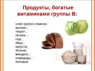 Продукты, богатые витаминами группы В: хлеб грубого помола ; молоко ; творог
