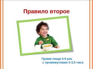 Правило второе Прием пищи 4-6 раз с промежутками 3-3,5 часа