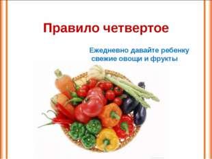 Правило четвертое Ежедневно давайте ребенку свежие овощи и фрукты