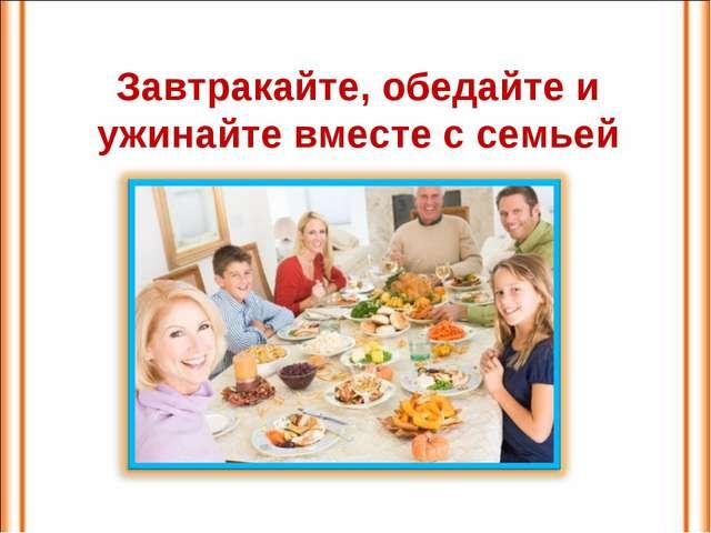 Завтракайте, обедайте и ужинайте вместе с семьей