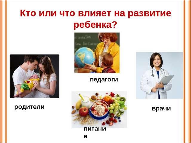 Кто или что влияет на развитие ребенка? педагоги врачи родители питание