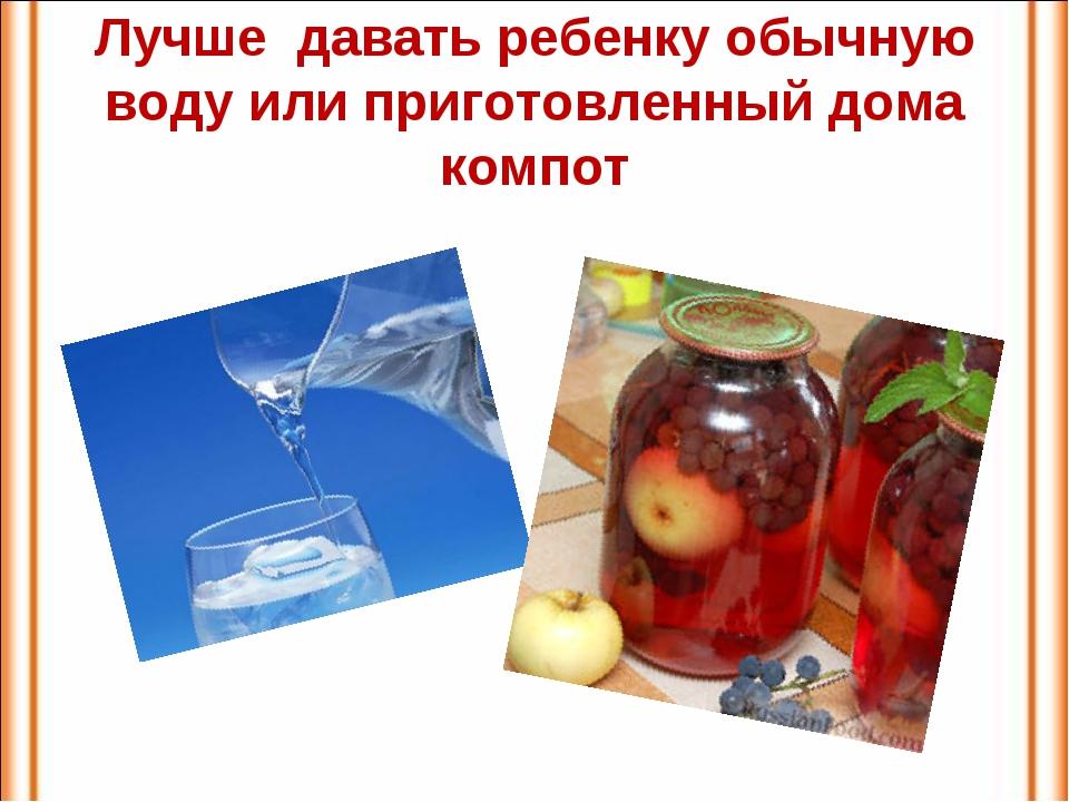 Лучше давать ребенку обычную воду или приготовленный дома компот