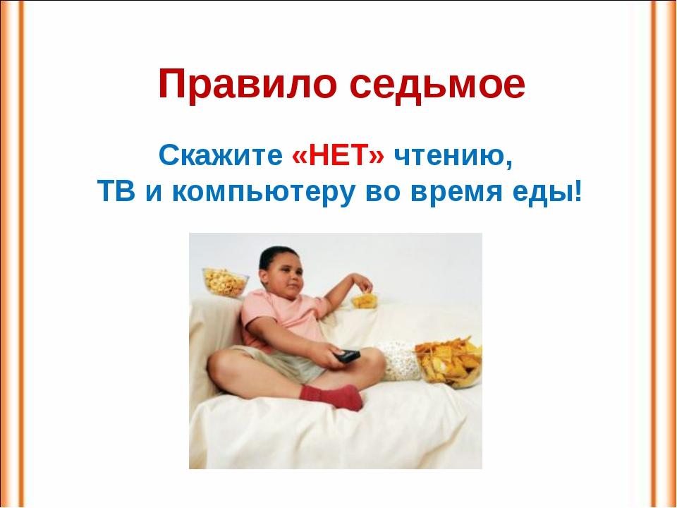 Правило седьмое Скажите «НЕТ» чтению, ТВ и компьютеру во время еды!