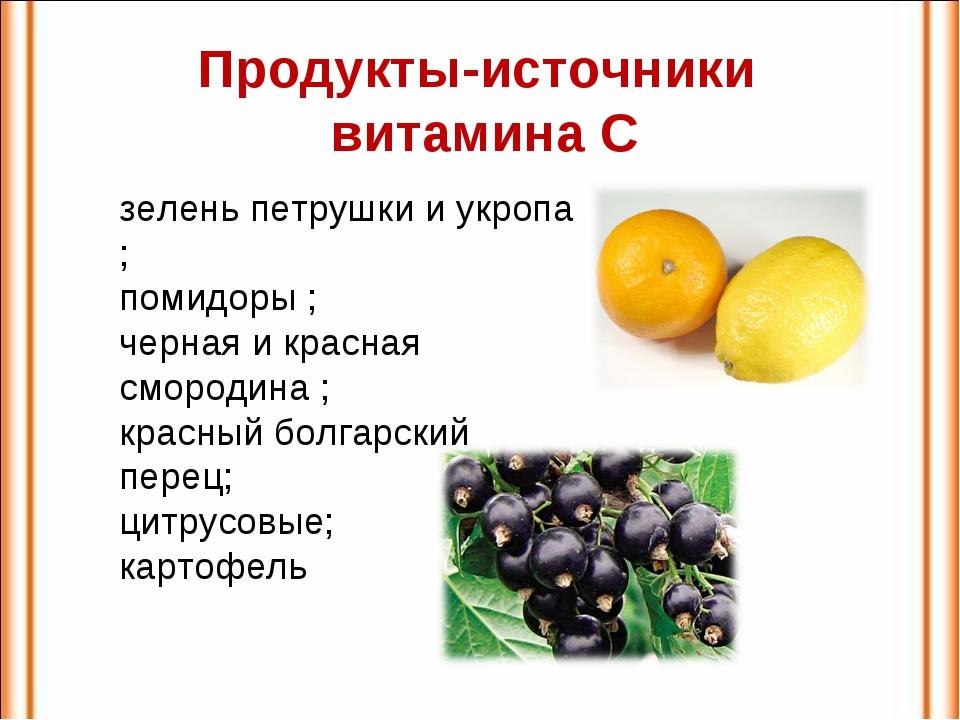 Продукты-источники витамина С зелень петрушки и укропа ; помидоры ; черная и...