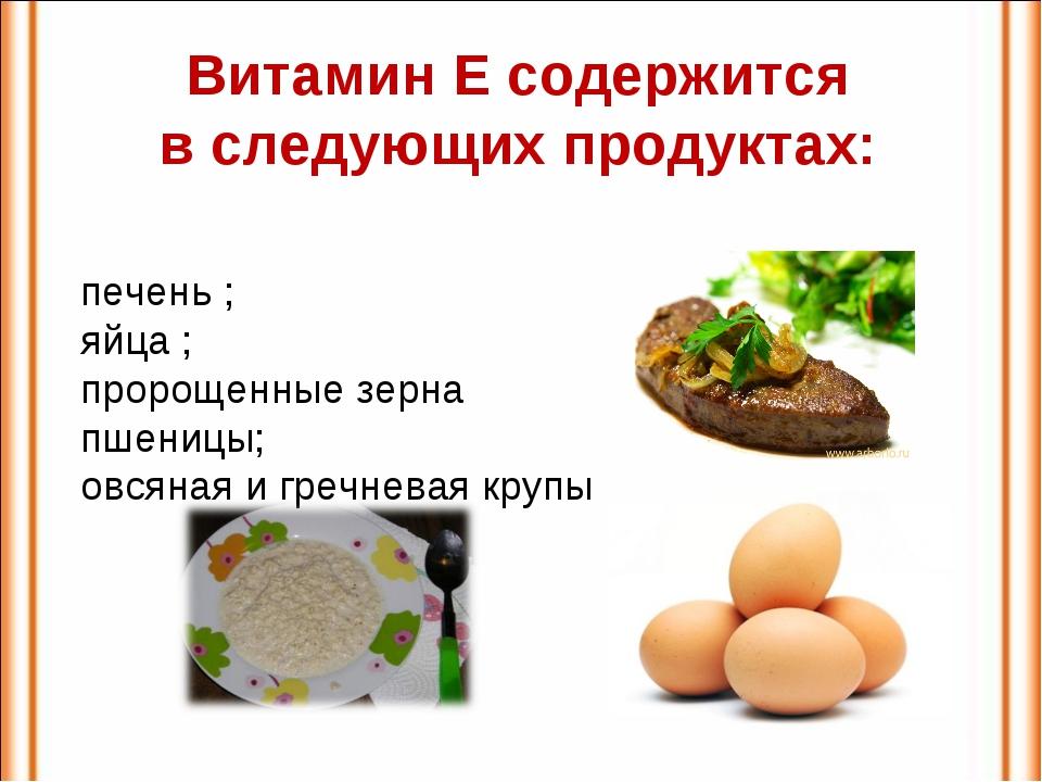 Витамин Е содержится в следующих продуктах: печень ; яйца ; пророщенные зерна...