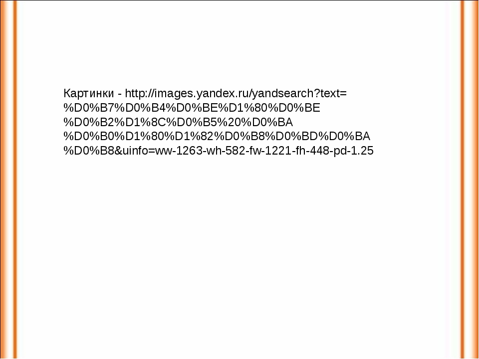Картинки - http://images.yandex.ru/yandsearch?text=%D0%B7%D0%B4%D0%BE%D1%80%D...