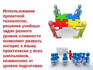 Использование проектной технологии, решение учебных задач разного уровня слож