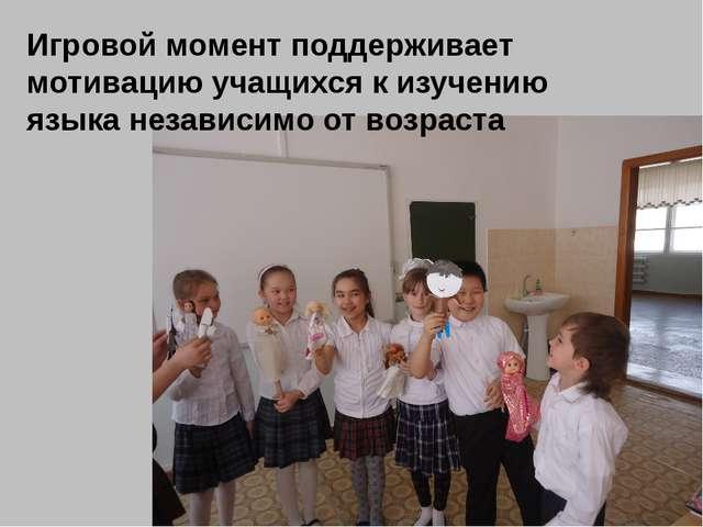 Игровой момент поддерживает мотивацию учащихся к изучению языка независимо от...