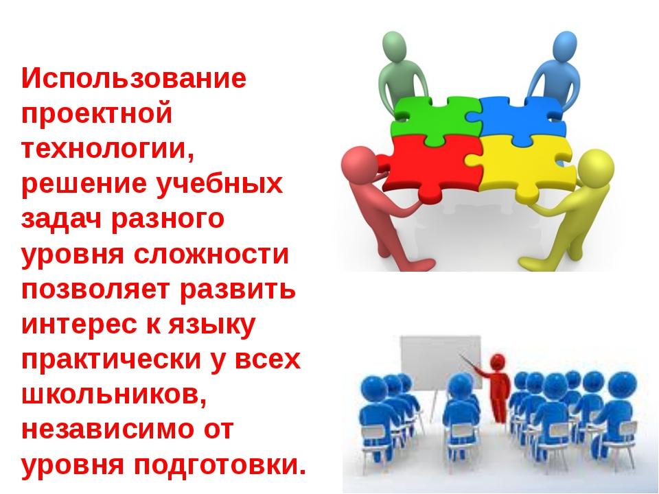 Использование проектной технологии, решение учебных задач разного уровня слож...