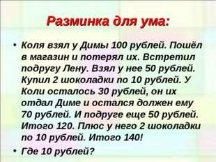 Разминка для ума: Коля взял у Димы 100 рублей. Пошёл в магазин и потерял их.