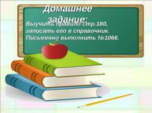 Домашнее задание: Выучить правило стр.180, записать его в справочник. Письмен
