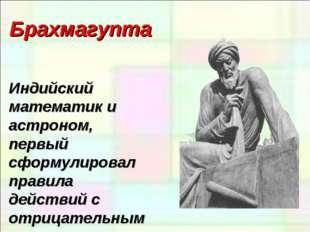 Брахмагупта Индийский математик и астроном, первый сформулировал правила дейс