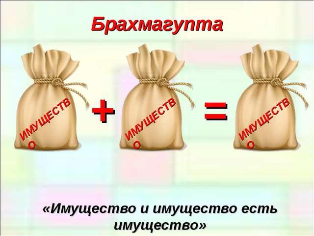 Брахмагупта «Имущество и имущество есть имущество» + =