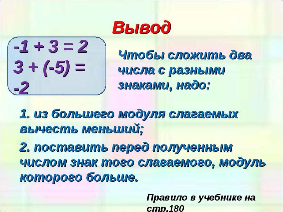 Вывод Чтобы сложить два числа с разными знаками, надо: -1 + 3 = 2 3 + (-5) =...