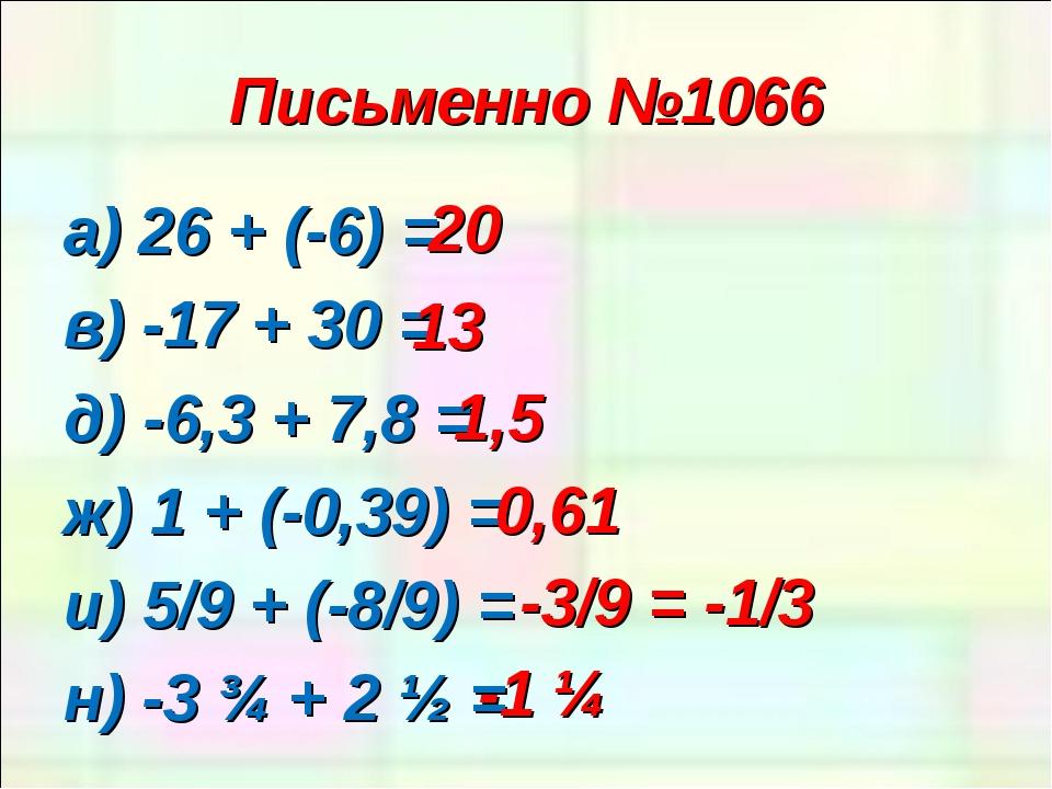 Письменно №1066 а) 26 + (-6) = в) -17 + 30 = д) -6,3 + 7,8 = ж) 1 + (-0,39) =...