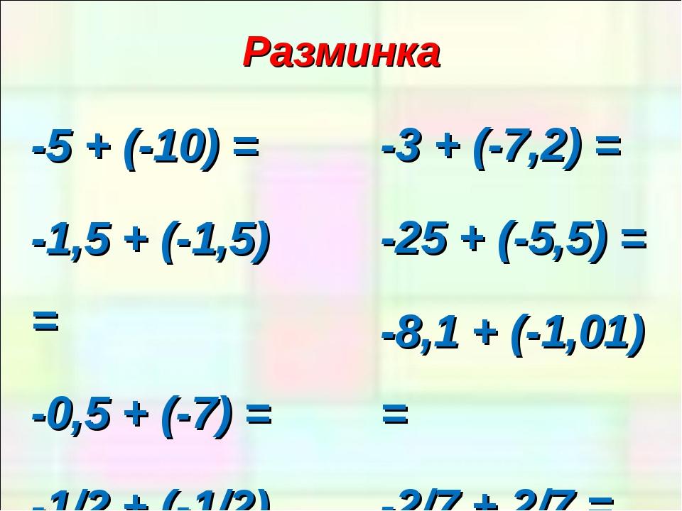 Разминка -5 + (-10) = -1,5 + (-1,5) = -0,5 + (-7) = -1/2 + (-1/2) = -3 + (-7,...