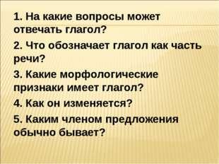 1. На какие вопросы может отвечать глагол? 2. Что обозначает глагол как часть