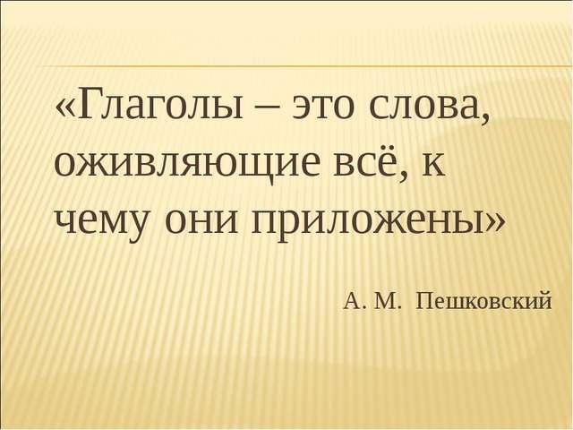 «Глаголы – это слова, оживляющие всё, к чему они приложены» А. М. Пешковский