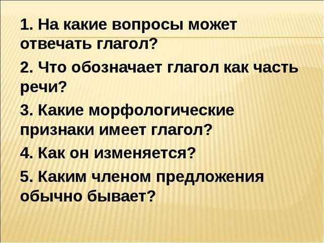 1. На какие вопросы может отвечать глагол? 2. Что обозначает глагол как часть...