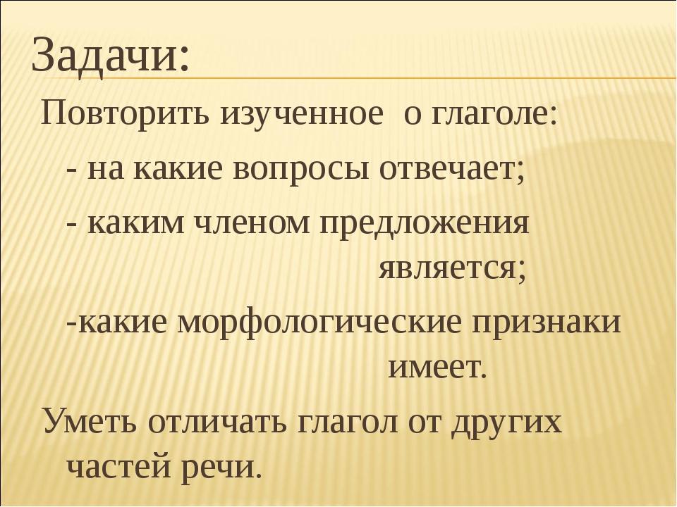 Задачи: Повторить изученное о глаголе: - на какие вопросы отвечает; - каким...