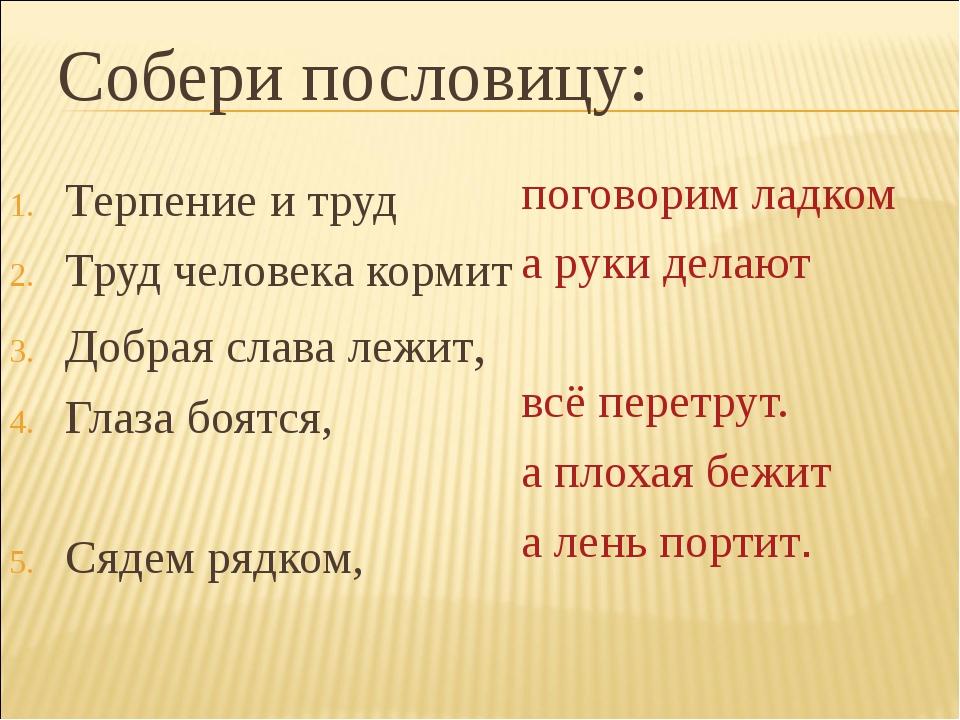 Собери пословицу: Терпение и труд Труд человека кормит Добрая слава лежит, Гл...