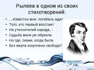 Рылеев в одном из своих стихотворений: …Известно мне: погибель ждет Того, кто
