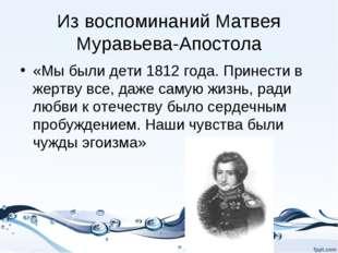 Из воспоминаний Матвея Муравьева-Апостола «Мы были дети 1812 года. Принести в