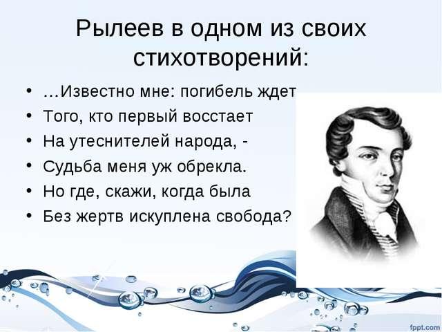 Рылеев в одном из своих стихотворений: …Известно мне: погибель ждет Того, кто...