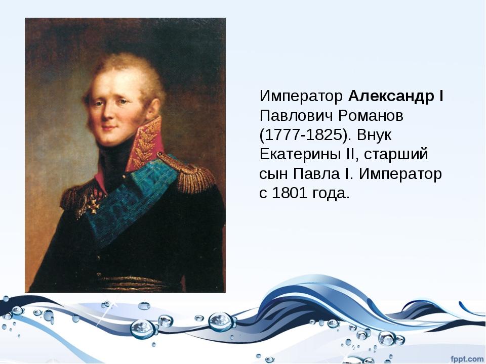 Император Александр I Павлович Романов (1777-1825). Внук Екатерины II, старши...