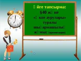 Үйге тапсырма: §40 және «Өкпе аурулары» туралы шығармашылық жұмыс (презентац