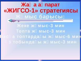 Жаңа ақпарат «ЖИГСО-1» стратегиясы Жұмыс барысы: Жеке жұмыс-3 мин Топта жұмыс
