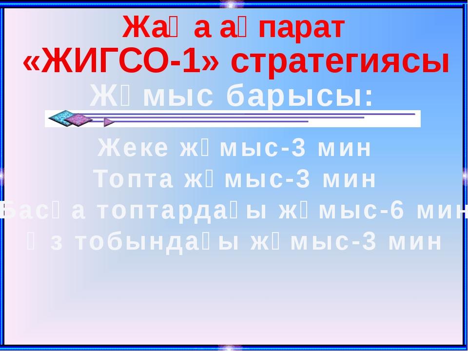 Жаңа ақпарат «ЖИГСО-1» стратегиясы Жұмыс барысы: Жеке жұмыс-3 мин Топта жұмыс...