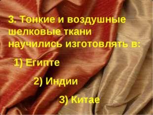 3. Тонкие и воздушные шелковые ткани научились изготовлять в: 1) Египте 2) Ин