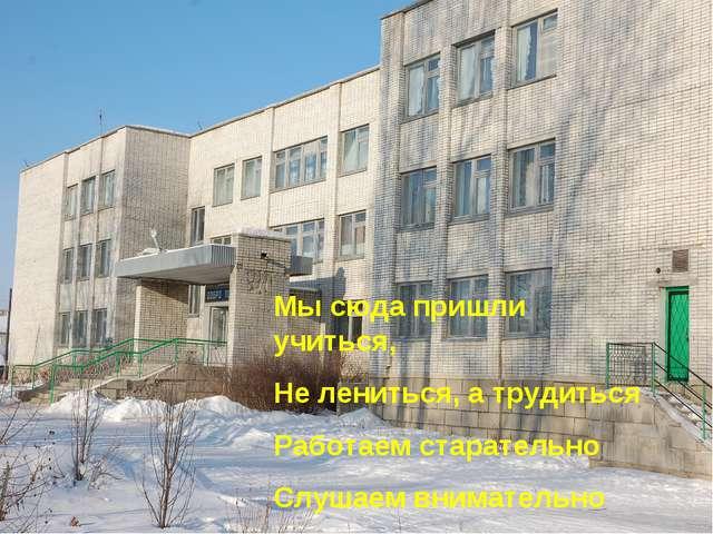 Мы сюда пришли учиться, Не лениться, а трудиться Работаем старательно Слушаем...