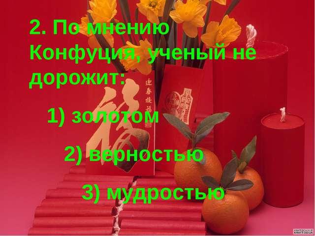 2. По мнению Конфуция, ученый не дорожит: 1) золотом 2) верностью 3) мудростью