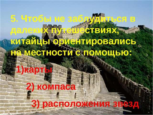 5. Чтобы не заблудиться в далеких путешествиях, китайцы ориентировались на ме...