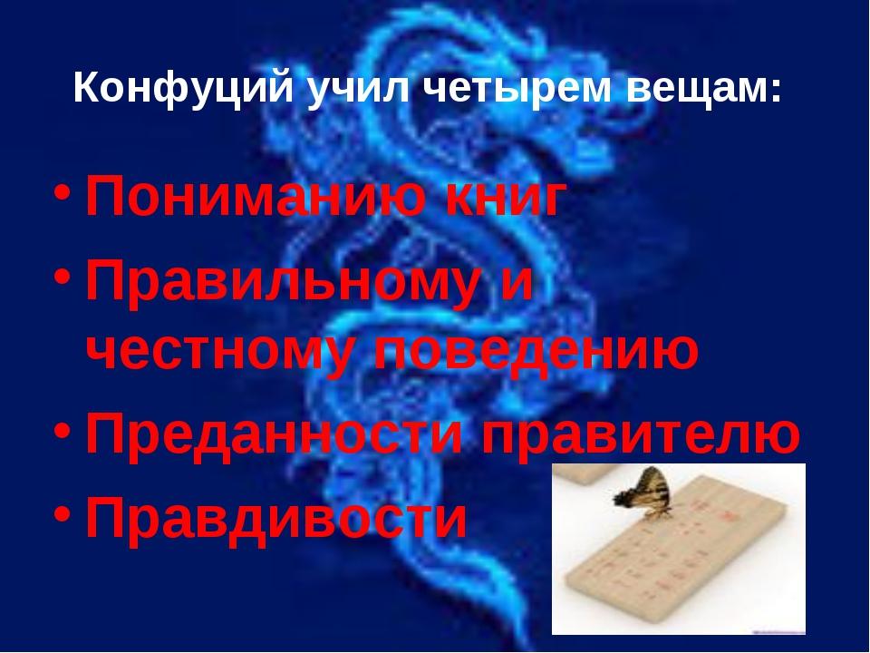 Конфуций учил четырем вещам: Пониманию книг Правильному и честному поведению...
