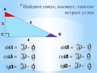Найдите синус, косинус, тангенс острых углов А С В 3 5 4