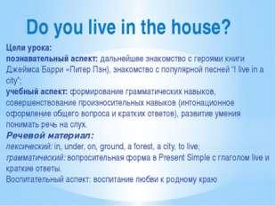 Do you live in the house? Цели урока: познавательный аспект: дальнейшее знако