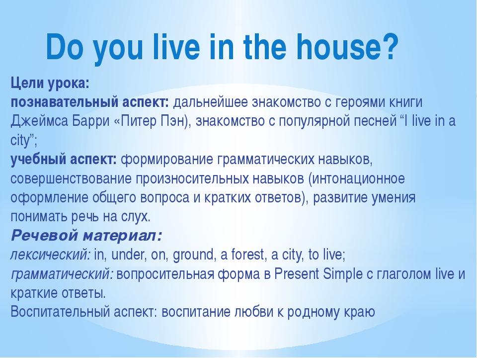 Do you live in the house? Цели урока: познавательный аспект: дальнейшее знако...