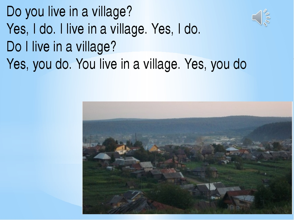 Do you live in a village? Yes, I do. I live in a village. Yes, I do. Do I liv...