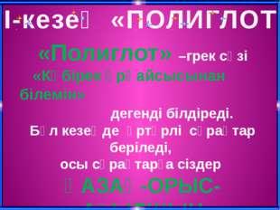 ІІ-кезең «ПОЛИГЛОТ» «Полиглот» –грек сөзі «Көбірек әрқайсысынан білемін» деге