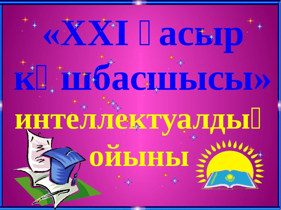 «ХХІ ғасыр көшбасшысы» интеллектуалдық ойыны
