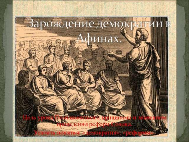 Цель урока:Познакомиться с причинами и значением проведения реформ Солона. Ус...