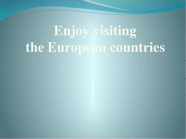 Enjoy visiting the European countries