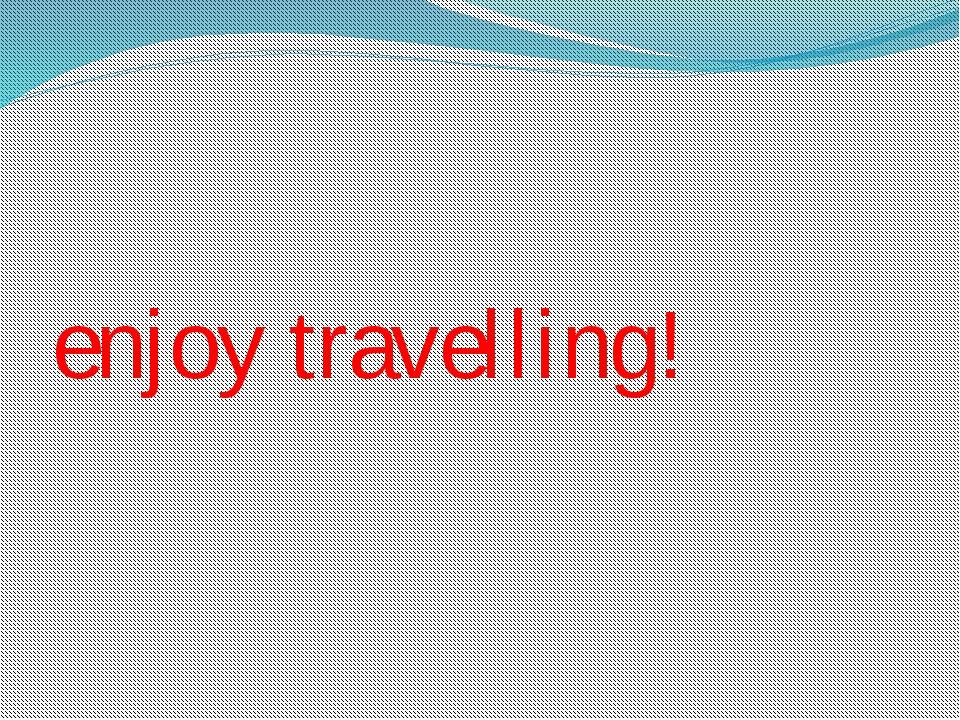 enjoy travelling!