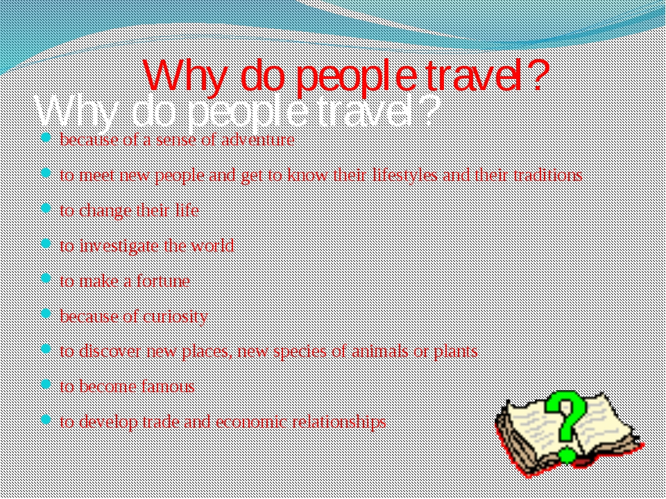 Why do people travel? because of a sense of adventure to meet new people and...