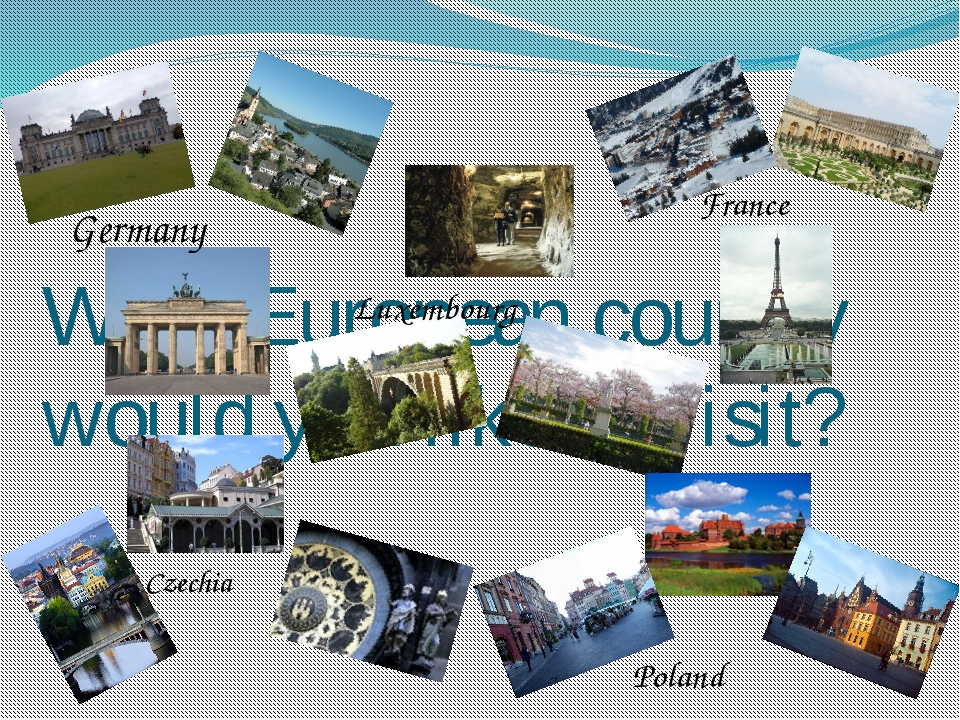 What European country would you like to visit? Germany France Luxembourg Czec...